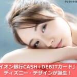 「イオン銀行CASH+DEBITカード」にディズニー・デザインが誕生!