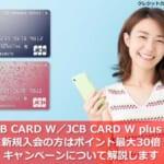 JCB CARD W/JCB CARD W plus L に新規入会の方はポイント最大30倍!キャンペーンについて解説します