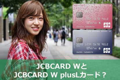 JCBCARD WとJCB CARD W plus Lカード?