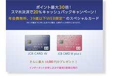 新規入会で最大30倍!スマホ決済で20%キャッシュバック中!さらに14,000円分プレゼント!「JCB CARD W」・「JCB CARD W plus L」公式サイト