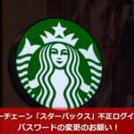 コーヒーチェーン「スターバックス」不正ログイン発覚!パスワードの変更のお願い!