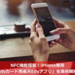 NFC機能搭載!iPhone専用「Edyカード用楽天Edyアプリ」を提供開始!