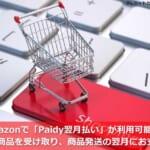 Amazonで「Paidy翌月払い」が利用可能に!~先に商品を受け取り、商品発送の翌月にお支払い~
