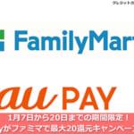 1月7日から20日までの期間限定!au Payがファミマで最大20還元キャンペーン開催!