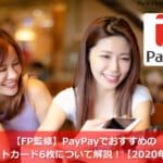 【FP監修】PayPayでおすすめのクレジットカード6枚について解説!【2020年最新版】