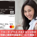 Tカード プラス PREMIUMの特徴と審査申請基準について解説!
