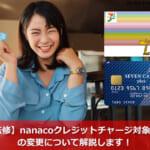 【FP監修】nanacoクレジットチャージ対象カードの変更について解説します!