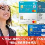 リボ払い専用クレジットカード5枚の特徴と審査基準を解説!