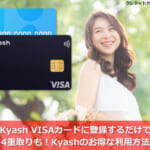 Kyash VISAカードに登録するだけで、ポイント4重取りも!Kyashのお得な利用方法を解説!